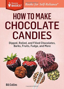 How to Make Chocolate Candies: Rolled and Filled Chocolates, Nut Barks, Chocolate-Covered Fruits, Fudge, and More. a Storey Basics Title - Rita Sakr, Bill Collins