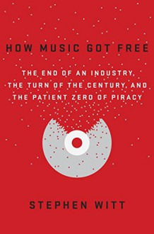 How Music Got Free: The End of an Industry, the Turn of the Century, and the Patient Zero of Piracy - Stephen F Witt