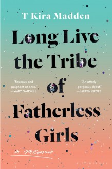 Long Live the Tribe of Fatherless Girls - T Kira Madden