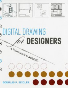 Digital Drawing for Designers: A Visual Guide to AutoCAD - Douglas R. Seidler