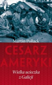 Cesarz Ameryki. Wielka ucieczka z Galicji - Martin Pollack, Karolina Niedenthal