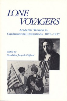 Lone Voyagers: Academic Women in Coeducational Institutions, 1870-1937 - Geraldine Joncich Clifford