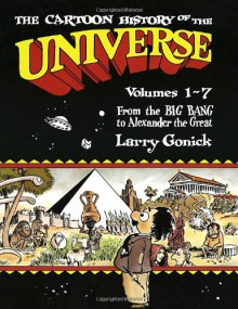Cartoon History of the Universe I, Vol. 1-7: From the Big Bang to Alexander the Great - Larry Gonick