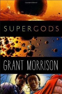Supergods: What Masked Vigilantes, Miraculous Mutants, and a Sun God from Smallville Can Teach Us About Being Human - Grant Morrison