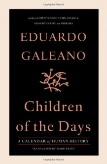 Children of the Days: A Calendar of Human History - Eduardo Galeano, Mark Fried