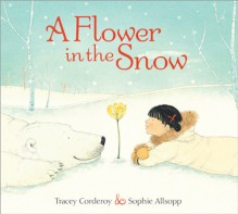 A Flower in the Snow - Tracey Corderoy, Sophie Allsopp