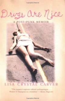 Drugs are Nice: A Post-Punk Memoir - Lisa Crystal Carver