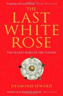 Last White Rose: The Secret Wars of the Tudors - Desmond Seward