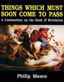 Things Which Soon Must Come to Pass : Commentary on Revelation - Philip Mauro, Mauro Philip