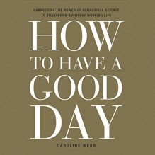 How to Have a Good Day: Harness the Power of Behavioral Science to Transform Your Working Life - Deutschland Random House Audio, Caroline Webb, Caroline Webb