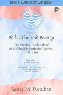 Edification and Beauty: The Practical Ecclesiology of the English Particular Baptists, 1675-1705 - James M. Renihan