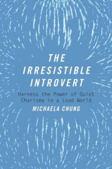 The Irresistible Introvert: Harness the Power of Quiet Charisma in a Loud World - Michaela Chung