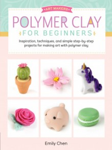 Art Makers: Polymer Clay for Beginners - Emily Chen