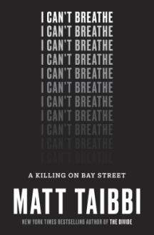 I Can't Breathe: A Killing on Bay Street - Matt Taibbi