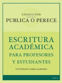 Publica o Perece: Escritura Académica para Profesores y Estudiantes (Spanish Edition) - Victoriano Garza