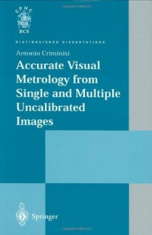 Accurate Visual Metrology from Single and Multiple Uncalibrated Images (Distinguished Dissertations) - Antonio Criminisi