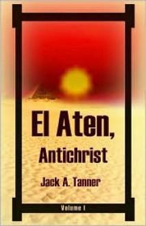 El Aten, Antichrist: Volume 1 - Jack A. Tanner