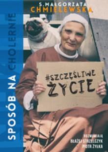 Sposób na (cholernie) szczęśliwe życie - Błażej Strzelczyk, Piotr Żyłka, Małgorzata Chmielewska