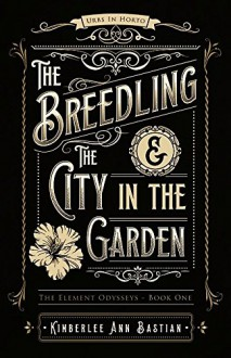 The Breedling and the City in the Garden (The Element Odysseys) - Kimberlee Ann Bastian