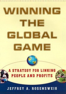 Winning the Global Game: A Strategy for Linking People and Profits - Jeffrey Rosensweig