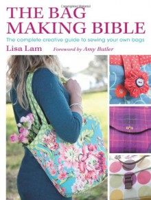 The Bag Making Bible: The Complete Guide to Sewing and Customizing Your Own Unique Bags - Lisa Lam