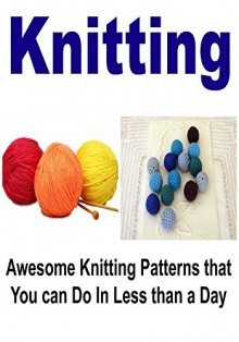 Knitting: Awesome Knitting Patterns That You Can Do In Less Than a Day: (Knitting, Knitting for Beginners, How to Knit, Yarn, Sewing) - Robin Cook,Jomana Morad