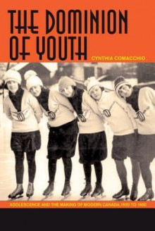 The Dominion of Youth: Adolescence and the Making of Modern Canada, 1920-1950 - Cynthia Comacchio