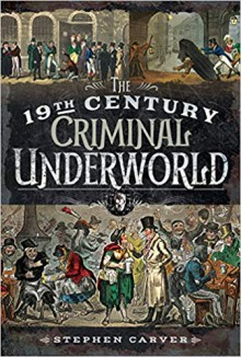 The 19th Century Underworld. Crime, Controversy & Corruption - Stephen Carver