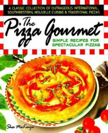 The Pizza Gourmet: Simple Recipes for Spectacular Pizza - Shea MacKenzie