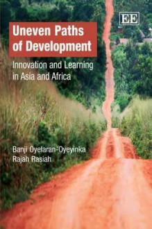 Uneven Paths of Development: Innovation and Learning in Asia and Africa - Oyebanji Oyelaran-Oyeyinka, Rajah Rasiah