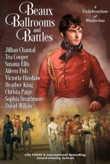 Beaux, Ballrooms, and Battles: A Celebration of Waterloo - Jillian Chantal, Téa Cooper, Susana Ellis, Aileen Fish, Victoria Hinshaw, Christa Paige, Sophia Strathmore, David W. Wilkin, Heather King