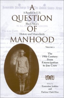A Question of Manhood: A Reader in U.S. Black Men's History and Masculinity, the 19th Century: From Emancipation to Jim Crow - Earnestine Jenkins, Darlene Clark Hine