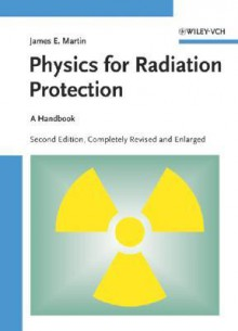 Physics for Radiation Protection: A Handbook - James E. Martin