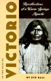 In the Days of Victorio: Recollections of a Warm Springs Apache - Eve Ball, James Kaywaykla