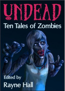 Undead: Ten Tales of Zombies - Rayne Hall,John Hoddy,Douglas Kolacki,Tara Maya,Matt Hults,Jeff Strand,Paul D. Dail,Jonathan Broughton,Tracie McBride,April Grey