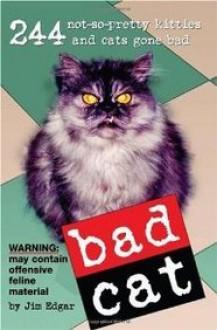 Bad Cat: 244 Not-So-Pretty Kitties and Cats Gone Bad - Jim Edgar, R.D. Rosen, Harry Prichett