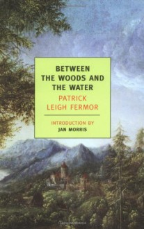 Between the Woods and the Water - Patrick Leigh Fermor,Jan Morris