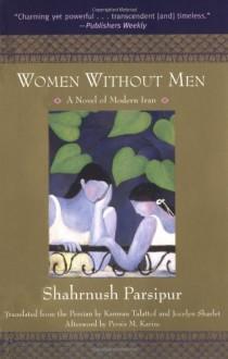 Women Without Men: A Novel of Modern Iran - Shahrnush Parsipur, Kamran Talattof, Jocelyn Sharlet, Persis M. Karim