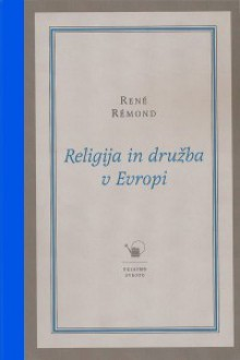 Religija in družba v Evropi : esej o sekularizaciji evropskih družb v 19. in 20. stoletju (1789-1998) - René Rémond, Gregor Moder