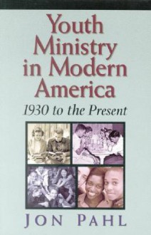 Youth Ministry in Modern America: 1930-Present - John Pahl, John Pahl
