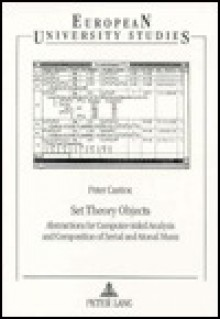 Set Theory Objects: Abstractions for Computer-Aided Analysis and Composition of Serial and Atonal Music - Peter Castine