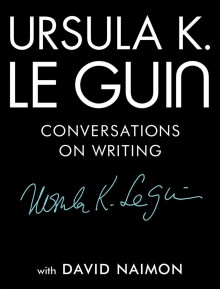 Conversations on Writing - Ursula K. Le Guin, David Naimon