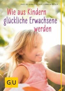 Wie aus Kindern glückliche Erwachsene werden (Erziehung) (German Edition) - Cornelia Nitsch, Gerald Hüther