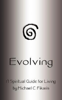 Evolving: A Spiritual Guide for Living - Michael Fikaris