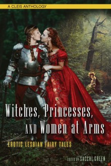Witches, Princesses, and Women at Arms: Erotic Lesbian Fairy Tales - Sacchi Green