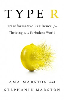 Type R: Transformative Resilience for Thriving in a Turbulent World - Ama Marston, Stephanie Marston