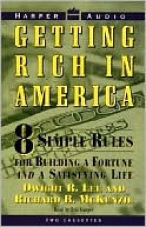 Getting Rich in America: Eight Simple Rules for Bulding a Fortune--And a Satifsying Life - Dwight R. Lee, Richard McKenzie