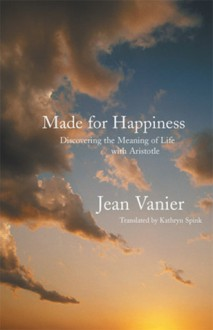 Made for Happiness: Discovering the Meaning of Life with Aristotle - Jean Vanier, Kathryn Spink