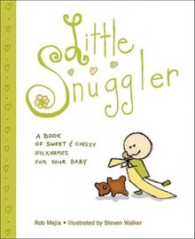 Little Snuggler: A Book of Sweet and Cheeky Nicknames for Your Baby - Rob Mejia, Steven Walker