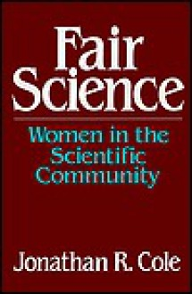 Fair Science: Women In The Scientific Community - Jonathan R. Cole